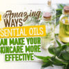 4 Amazing Ways Essential Oils can make your Skincare More Effective