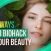 6 Ways to Biohack Your Beauty