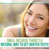 Smile, because there's a natural way to get whiter teeth
