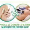 Physical vs. Chemical Exfoliation: Which is Better for Your Skin?