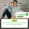 Mineral Makeup vs. All-Natural Makeup from Primal Life Organics | The Healthy Me Podcast Episode 011